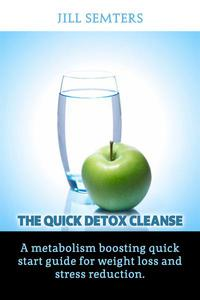 The Quick Detox Cleanse: A Metabolism Boosting Quick Start Guide for Weight Loss and Stress Reduction