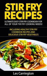 Stir Fry Recipes: Ultimate Easy Stir Fry Cookbook for All of your Stir Fry Cooking Needs! Including Healthy Stir Fry Cookbook recipes and Delicious Stir Fry Vegetables