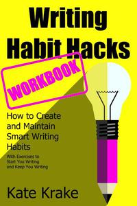 Writing Habit Hacks: How to Create and Maintain Smart Writing Habits: With Exercises to Start You Writing and Keep You Writing
