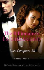 The Billionaire's Ex-Girlfriend 2: Love Conquers All (BWWM Interracial Romance)