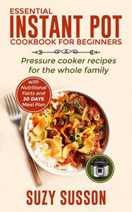 Essential Instant Pot Cookbook for Beginners: Pressure Cooker Recipes for the Whole Family