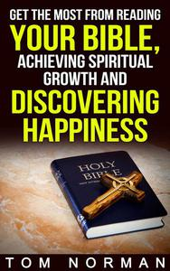Get The Most From Reading Your Bible, Achieving Spiritual Growth And Discovering Happiness