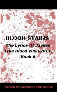 Blood Stains: The Lyrics Of Jaysen True Blood 2000-2011, Book 6