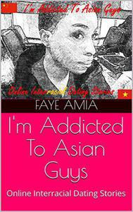 I'm Addicted To Asian Guys: Online Interracial AMBW Dating Love Stories