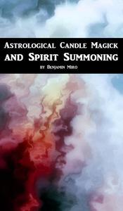 Astrological Candle Magick and Spirit Summoning: A Introductory Manual