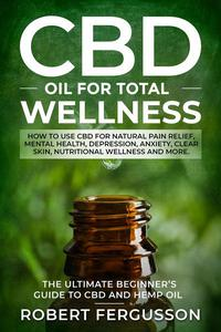 CBD Oil for Total Wellness: How to use CBD for Natural Pain Relief, Mental Health, Depression, Anxiety, Clear Skin, Nutritional Wellness and More.