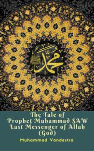 The Tale of Prophet Muhammad SAW Last Messenger of Allah (God)