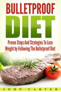 Bulletproof Diet: Proven Steps And Strategies To Lose Weight by Following The Bulletproof Diet