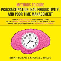 Methods to Cure Procrastination, Bad Productivity, and Poor Time Management Learn How to Stop Procrastinating with a Simple Equation, Made to Increase Focus, Hypnosis, and More Hacks You NEED to Know
