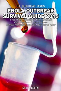 Ebola Outbreak Survival Guide 2015:5 Key Things You Need To Know About The Ebola Pandemic & Top 3 Preppers Survival Techniques They Don't Want You To Know