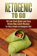 Ketogenic to Go: 40 Low Carb Quick and Easy Brown Bag Lunch Recipes for Busy People on Ketogenic Diet