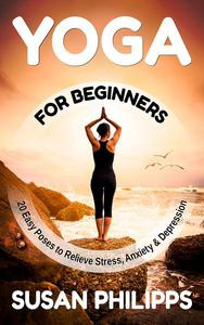 Yoga: 20 Illustrated Poses To Relieve Stress & Depression and How Yoga Change Your Life
