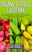 Organic Vertical Gardening: The Beginner's Guide to Growing More in Less Space
