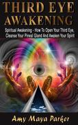 Third Eye Awakening: Spiritual Awaking - How To Open Your Third Eye, Cleanse Your Pineal Gland And Awaken Your Spirit