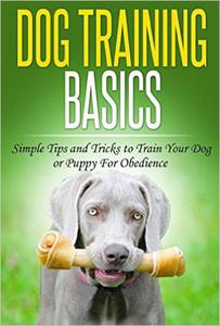 Dog Training: Dog Training Basics: Simple Tips and Tricks to Train Your Dog or Puppy for Obedience