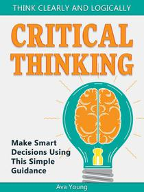 Critical Thinking  Think Clearly and Logically: Make Smart Decisions Using This Simple Guidance