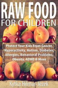 Raw Food for Children: Protect Your Child from Cancer, Hyperactivity, Autism, Diabetes, Allergies, Behavioral Problems, Obesity, ADHD & More