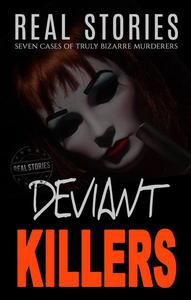 Deviant Killers: Seven Cases of Truly Bizarre Murderers (Book 2 True Crime)