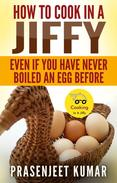 How to Cook In A Jiffy Even If You Have Never Boiled An Egg Before