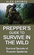 Prepper's Guide to Survive in the Wild : Survival Secrets of the Russian Spetznaz