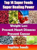 Top 14 Super Foods - Super Healing Power - Weight Loss, Prevent Heart Diseases, Prevent Cancer