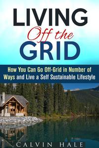 Living off the Grid: How You Can Go Off-Grid in Number of Ways and Live a Self Sustainable Lifestyle