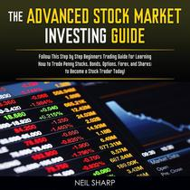 The Advanced Stock Market Investing Guide Follow This Step by Step Beginners Trading Guide for Learning How to Trade Penny Stocks, Bonds, Options, Forex, and Shares; to Become a Stock Trader Today!