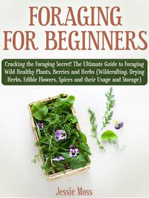 Foraging for Beginners: Cracking the Foraging Secret! The Ultimate Guide to Foraging Wild Healthy Plants, Berries and Herbs (Wildcrafting, Drying Herbs, Edible Flowers, Spices and their Usage)