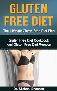 Gluten Free Diet: The Ultimate Gluten Free Diet Plan: Gluten Free Diet Cookbook And Gluten Free Diet Recipes