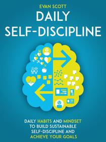Daily Self-Discipline: Daily Habits and Mindset to Build Sustainable Self-Discipline and Achieve Your Goals