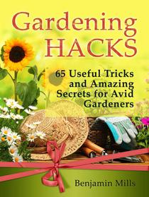 Gardening Hacks: 65 Useful Tricks and Amazing Secrets for Avid Gardeners