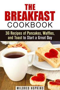 The Breakfast Cookbook: 36 Recipes of Pancakes, Waffles, and Toast to Start a Great Day