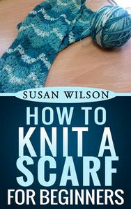 How To Knit A Scarf For Beginners