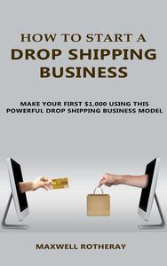 How to Start A Drop Shipping Business: Make Your First $1,000 Using This Powerful Dropshipping Business Model