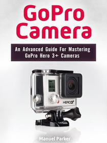 GoPro Camera: An Advanced Guide For Mastering GoPro Hero 3+ Cameras