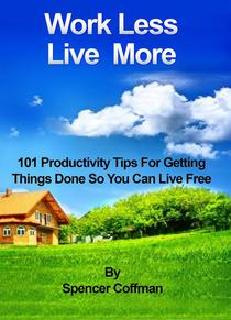Work Less Live More 101 Productivity Tips For Getting Things Done So You Can Live Free