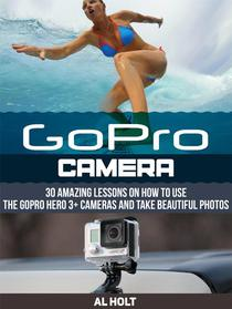 GoPro Camera: 30 Amazing Lessons on How to Use the GoPro Hero 3+ Cameras and Take Beautiful Photos