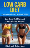 Low Carb Diet - The Ultimate Low Carb Diet Guide: Low Carb Diet Plan And Low Carb Diet Recipes