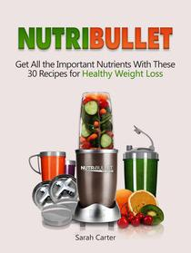 Nutribullet: Get All the Important Nutrients With These 30 Recipes for Healthy Weight Loss