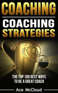 Coaching: Coaching Strategies: The Top 100 Best Ways To Be A Great Coach