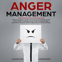 Anger Management: A Psychologist's Guide to Emotional Intelligence for You to Get in Charge of your Life, Control Anger, and reach Stoicism and Forgiveness in Relationships