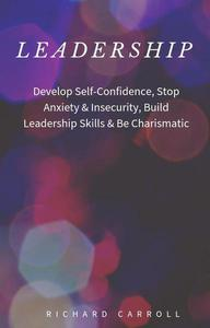 Leadership: Develop Self-Confidence, Stop Anxiety & Insecurity, Build Leadership Skills & Be Charismatic