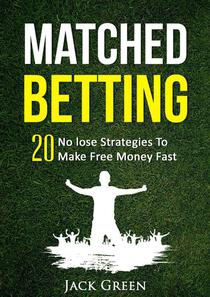 Matched Betting: 20 No lose Strategies To Make Money Fast