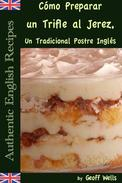 Cómo Preparar un Trifle al Jerez, Un Tradicional Postre Inglés (Auténticas Recetas Inglesas Libro 2)