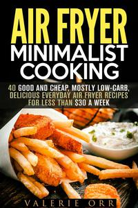 Air Fryer Minimalist Cooking: 40 Good and Cheap, Mostly Low-Carb, Delicious Everyday Air Fryer Recipes for Less than $30 a Week