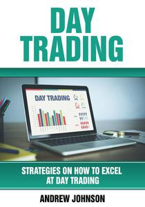 Day Trading: Strategies on How to Excel at Day Trading