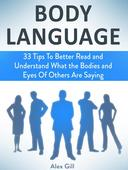Body Language: 33 Tips To Better Read and Understand What the Bodies and Eyes Of Others Are Saying