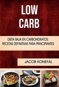 Low Carb: Dieta Baja En Carbohidratos: Recetas Definitivas Para Principiantes