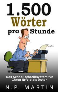 1.500 Wörter pro Stunde – Das Schnellschreibsystem für Ihren Erfolg als Autor