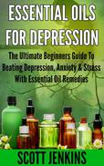 ESSENTIAL OILS FOR DEPRESSION: The Ultimate Beginner's Guide to Beating Depression, Anxiety & Stress with Essential Oil Remedies